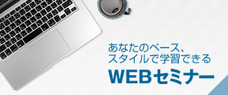 あなたのペース、スタイルで学習できるWEBセミナー