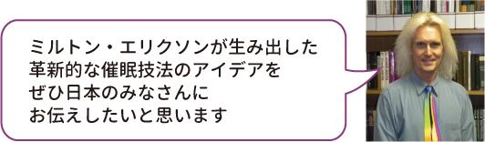 エリクソン先生が生み出した革新的な催眠技法のアイデアをぜひ日本のみなさんにお伝えしたいと思います