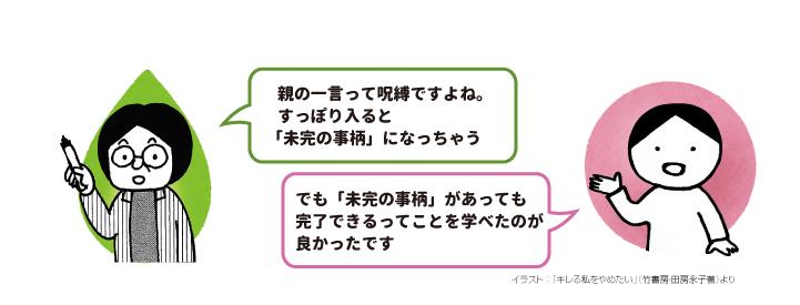 岡田:親の一言って呪縛ですよね。すっぽり入ると「未完の事柄」になっちゃう 田房:でも「未完の事柄」があっても完了できるってことを学べたのが良かったです